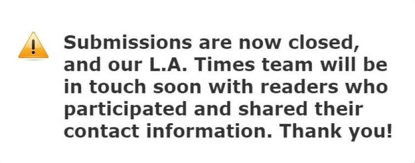 Submissions are now closed, and our L.A. Times team will be in touch soon with readers who participated and shared their contact information. Thank you!