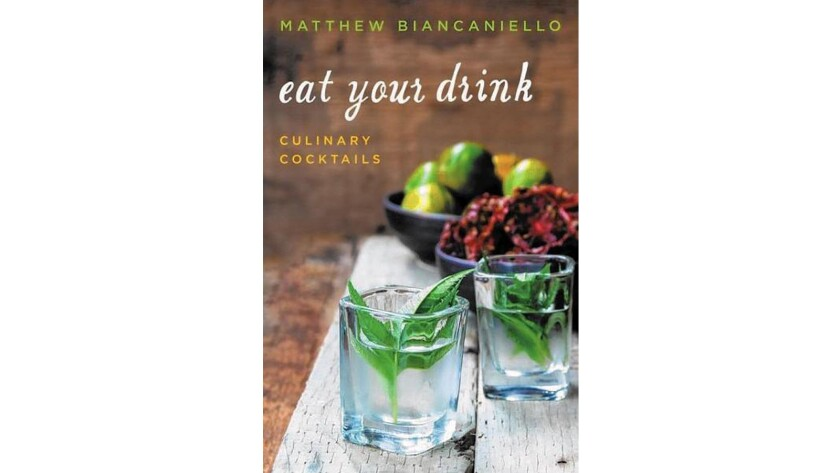 """""""Eat Your Drink: Culinary Cocktails"""" by Matthew Biancaniello."""