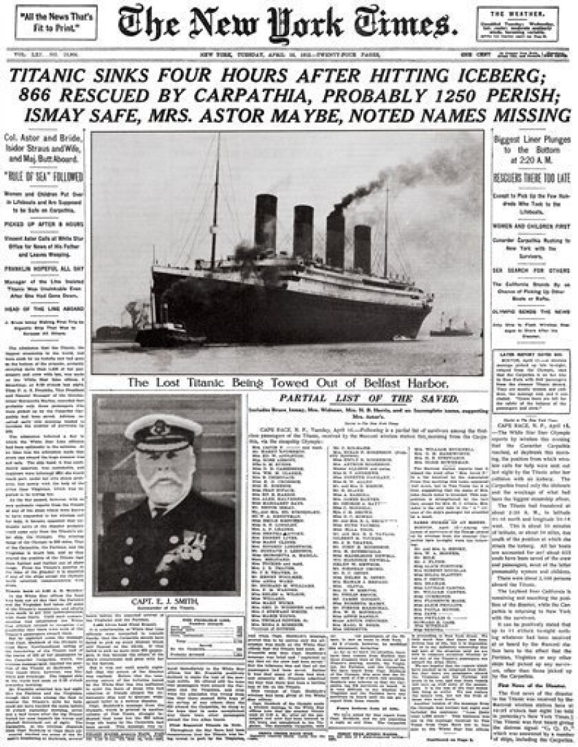 """This image provided by the New York Times shows its April 16, 1912 front page coverage of the Titanic disaster. The largest ship afloat at the time, the Titanic sank in the north Atlantic Ocean on April 15, 1912, after colliding with an iceberg during her maiden voyage from Southampton to New York City. It was a news story that would change the news. From the moment that a brief Associated Press dispatch relayed the wireless distress call _ """"Titanic ... reported having struck an iceberg. The steamer said that immediate assistance was required"""" _ reporters and editors scrambled. In ways that seem familiar today, they adapted a dawning newsgathering technology and organized saturation coverage and managed to cover what one authority calls """"the first really, truly international news event where anyone anywhere in the world could pick up a newspaper and read about it."""" (AP Photo/The New York Times)"""