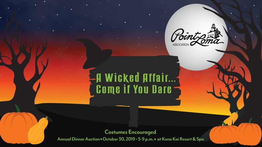 A Wicked Affair, Come If You Dare: The annual Point Loma Association dinner benefit features no-host reception, auctions, dinner with Champagne and wine, and a program about new developments for the Peninsula, 5-9 p.m. Wednesday, Oct. 30 at Kona Kai Resort & Spa, 1551 Shelter Island Drive. Proceeds fund PLA public works projects. Tickets: $100 at (619) 736-1752, bit.ly/wickedaffair