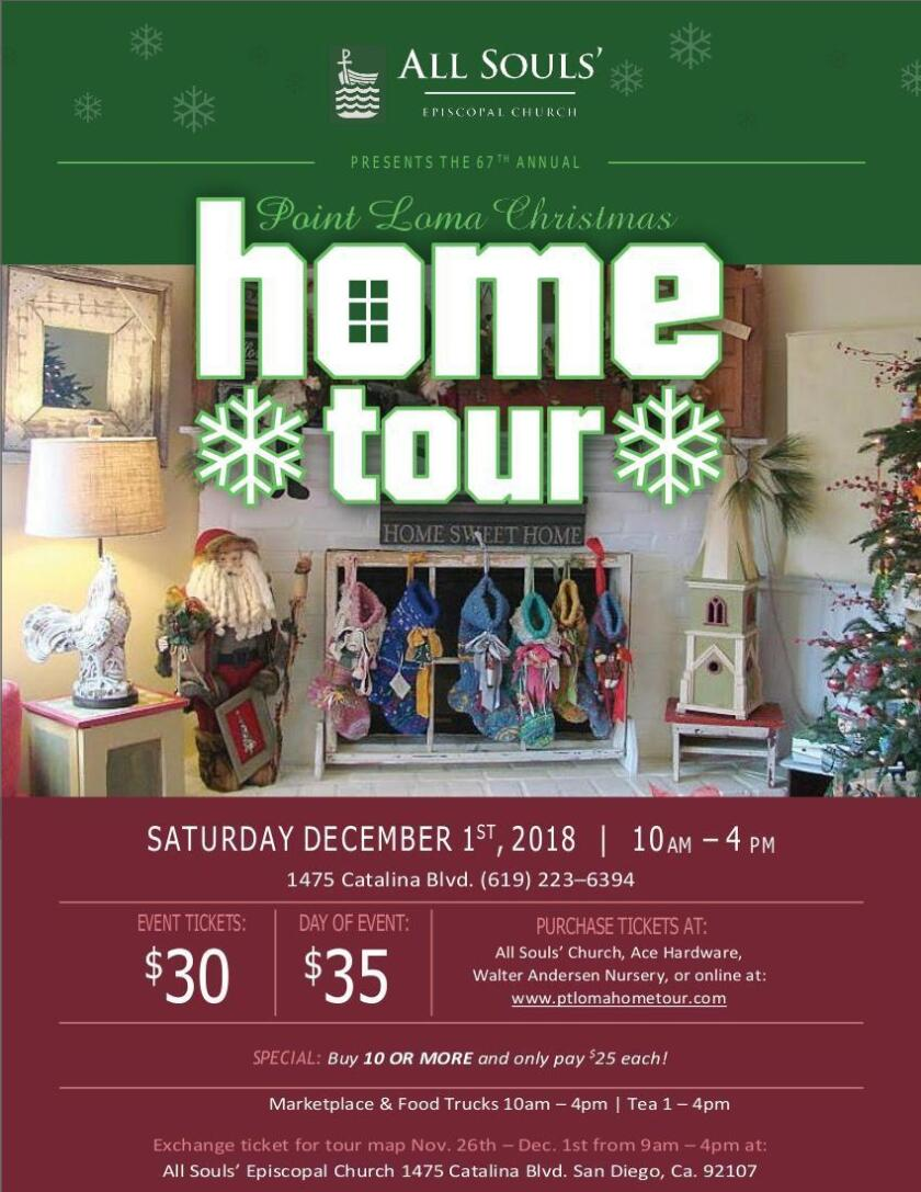 Point Loma Christmas Home Tour: 67th annual event, sponsored by All Souls Episcopal Church, features five homes in holiday finery, plus food trucks, vendors and pantry of items. Tea 1-4 p.m. Tickets: $30 advance; $35 day of at ptlomahometour.com Exchange ticket for map, Nov. 26-Dec. 1, 2018 at the church, 1475 Catalina Blvd. (619) 223-6394.