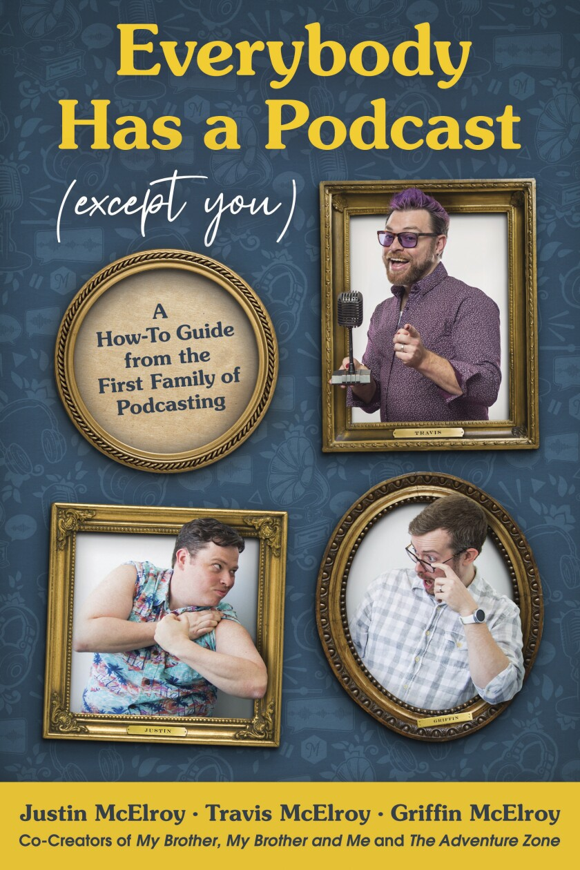 """This cover image released by Harper Perennial shows """"Everybody Has a Podcast (Except You)"""" by Justin McElroy, Travis McElroy and Griffin McElroy. The siblings known for """"My Brother, My Brother and Me"""" and """"The Adventure Zone"""" have a deal with Harper Perennial for """"Everybody Has a Podcast (Expect You),"""" the publisher announced Monday. According to Harper, the brothers spill on everything from finding the right name for your show to the very long odds of your making money. (Harper Perennial via AP)"""