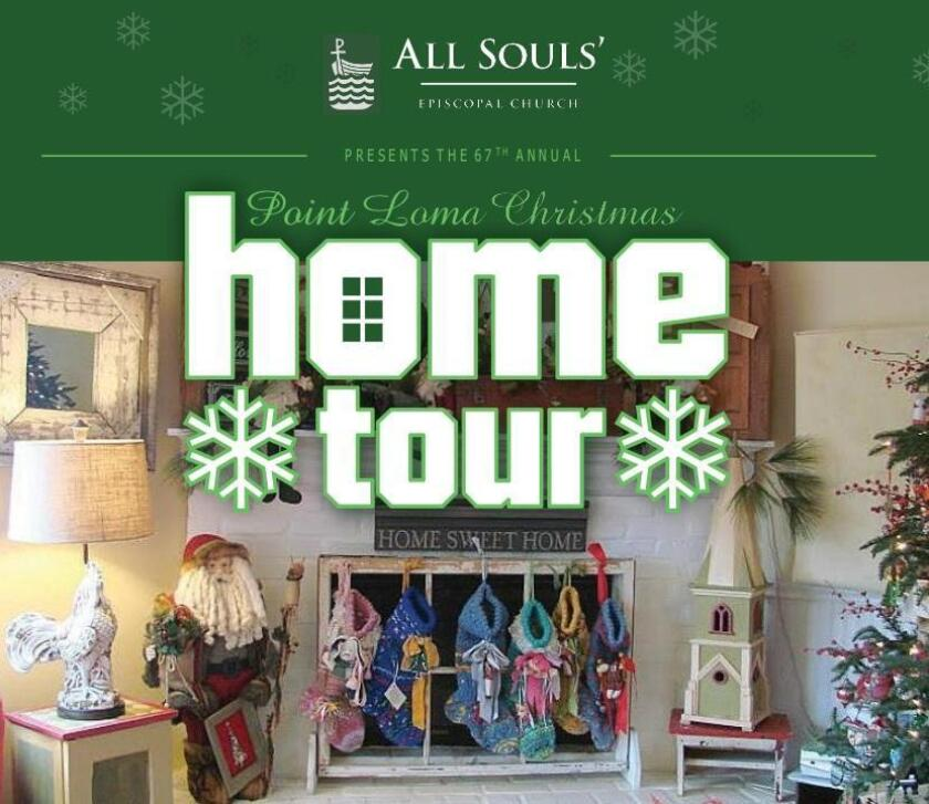 67th Point Loma Christmas Home Tour: 10 a.m. to 4 p.m. Saturday, Dec. 1, sponsored by All Souls' Episcopal Church. Features 5 homes in holiday finery along with a marketplace with food trucks, vendors and a pantry of homemade items. Tea 1-4 p.m.Tickets: $30 in advance, $35 day of at ptlomahometour.com Exchange ticket for tour map, Nov. 26-Dec. 1, at All Souls Church, 1475 Catalina Blvd. (619) 223-6394.
