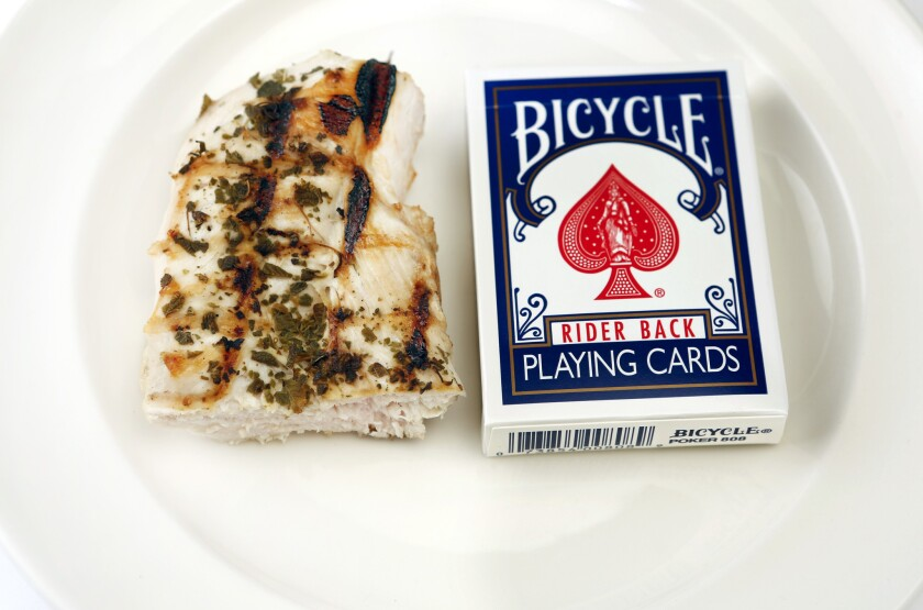 """Consuming only 600 calories on """"fasting"""" days will require some careful measuring of portions. A 3-ounce grilled boneless, skinless chicken breast, which is about the size of a deck of cards, is 128 calories."""