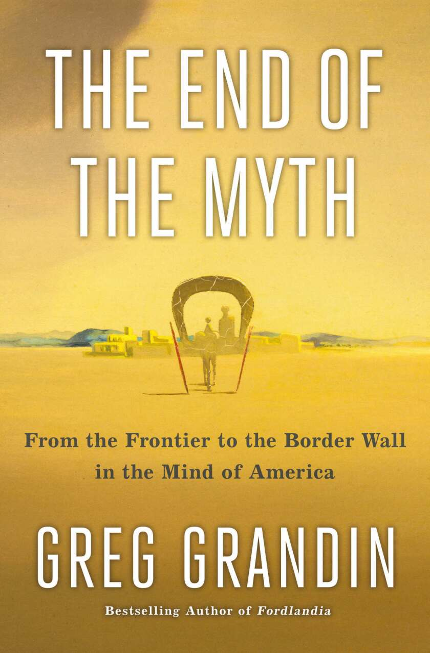 """A book jacket for Greg Grandin's """"The End of the Myth: From the Frontier to the Border Wall in the M"""