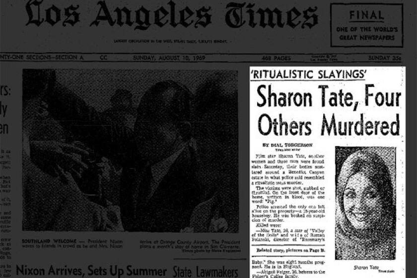 "On Aug. 10, 1969, the Los Angeles Times reported on the crime with this lead: ""Film star Sharon Tate, another woman and three men were found slain Saturday, their bodies scattered around a Benedict Canyon estate in what police said resembled a ritualistic mass murder."""