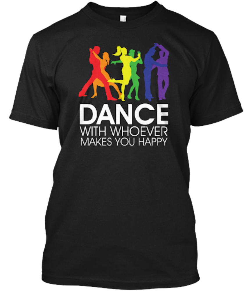 Dance with whoever makes you happy, $22, at teespring.com.