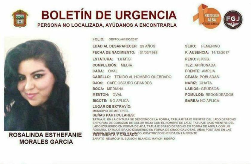 """Ficha emitida por la Fiscalía General del Estado de México de la búsqueda de la joven Rosalinda Esthefanie Morales García, de 29 años, quien apareció sin vida en el municipio de Acambay, en el céntrico Estado de México, tras llevar cinco días desaparecida luego de abordar un taxi, informaron hoy, lunes 18 de diciembre de 2017, las autoridades locales. """"Derivado del desarrollo de diversas diligencias y acciones operativas de búsqueda, fue localizado el cuerpo de una mujer de 29 años, la cual fue reportada como desaparecida en el municipio de Metepec el pasado 14 de diciembre"""", informó hoy la Fiscalía General de Justicia del Estado de México (FGJEM). EFE/FGJEM/SOLO USO EDITORIAL/MEJOR CALIDAD DISPONIBLE"""