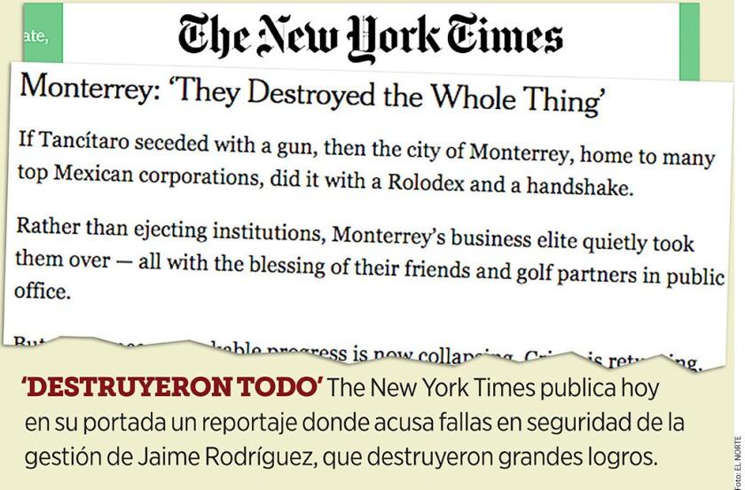 Al designar a amigos en cargos clave y dejar que colapsaran proyectos de seguridad, la Administración del Gobernador Jaime Rodríguez destruyó avances extraordinarios contra el crimen que se habían conseguido en Monterrey, afirmó el periódico The New York Times (NYT).