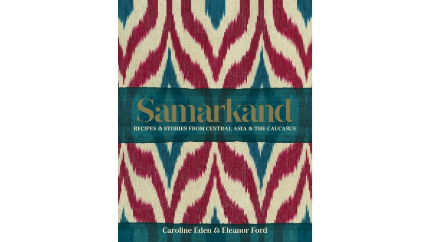 """""""Samarkand: Recipes & Stories From Central Asia & the Caucasus"""" by Caroline Eden and Eleanor Ford."""