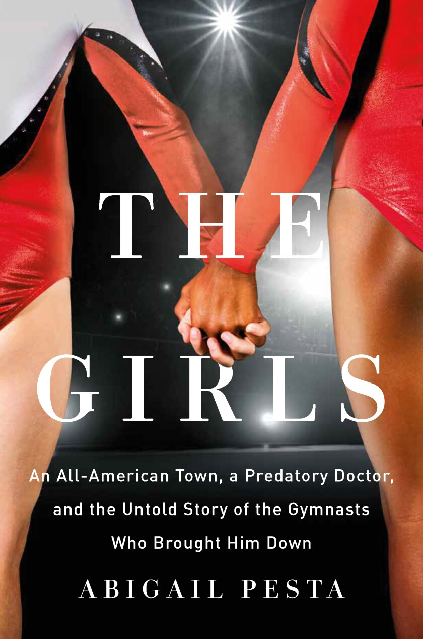 """""""The Girls: An All-American Town, a Predatory Doctor, and the Untold Story of the Gymnasts Who Brought Him Down"""" by Abigail Pesta."""
