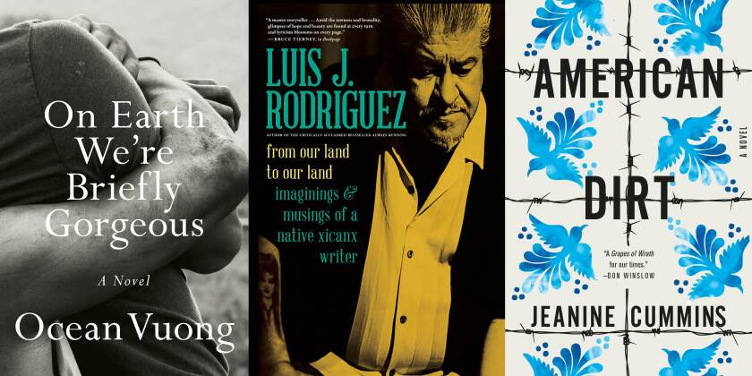 """Book jackets for, from left, """"One Earth We're Briefly Gorgeous"""" by Ocean Vuong; """"From Our Land to Our Land: Imaginings & Musings of Native Xicanx Writer"""" by Luis J. Rodriguez; and """"American Dirt"""" by Jeanine Cummins."""