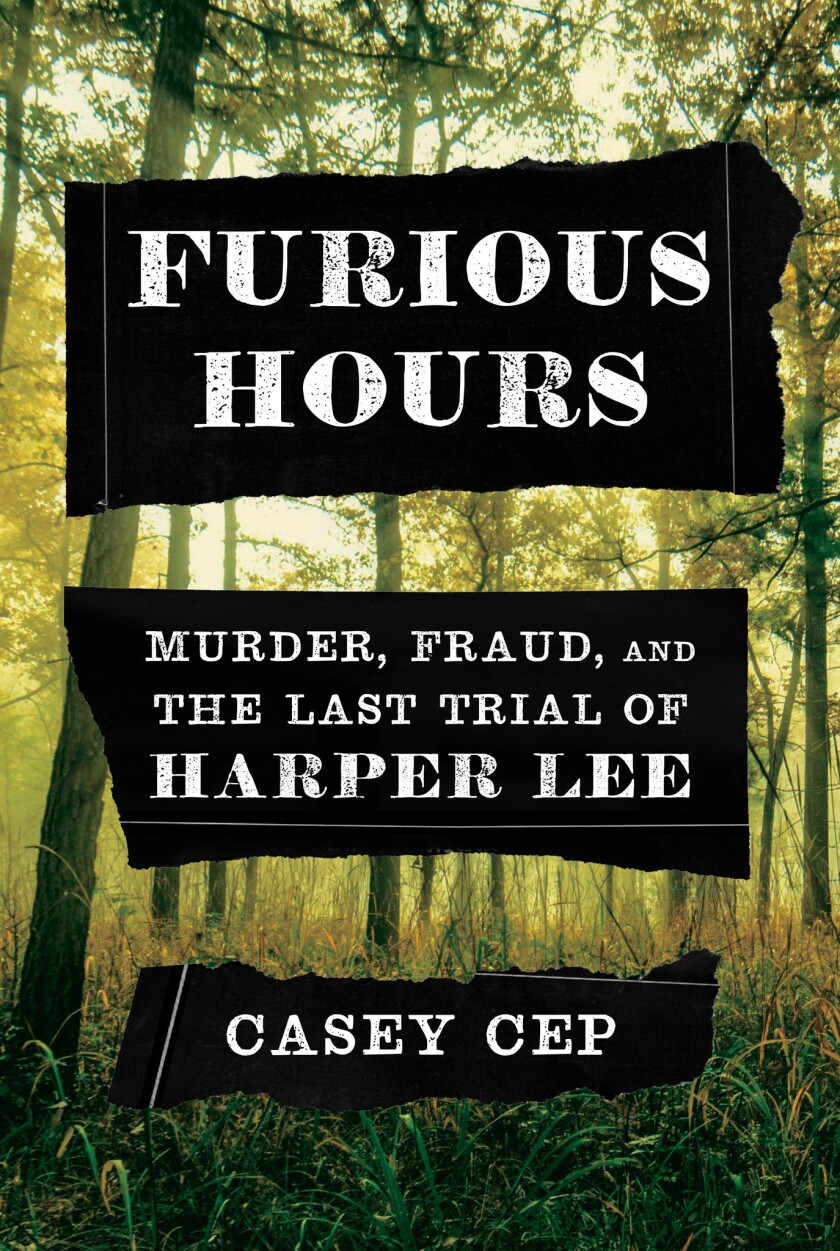 """A book jacket for """"Furious Hours: Murder, Fraud, and the Last Trial of Harper Lee,"""" by Casey Cep. Cr"""