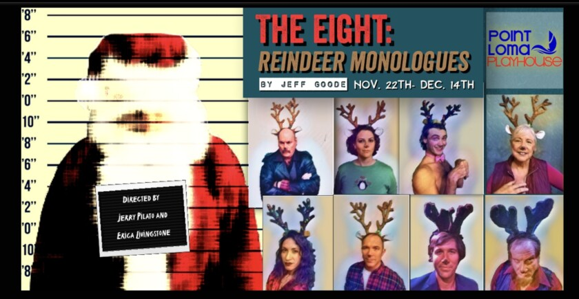 The Eight: Reindeer Monologues This dark Christmas comedy from the Point Loma Playhouse, by Jeff Goode and directed by Jerry Pilato, includes scandal, confessions and corruption at the North Pole between Santa Claus and his reindeer. See it 8 p.m. Fridays and Saturdays, Nov. 22, 23 and 30 and Dec. 6, 13 and 14, on stage at the Point Loma Assembly, 3035 Talbot St. Tickets $20, seniors/military $17 at the door or pointlomaplayhouse.com