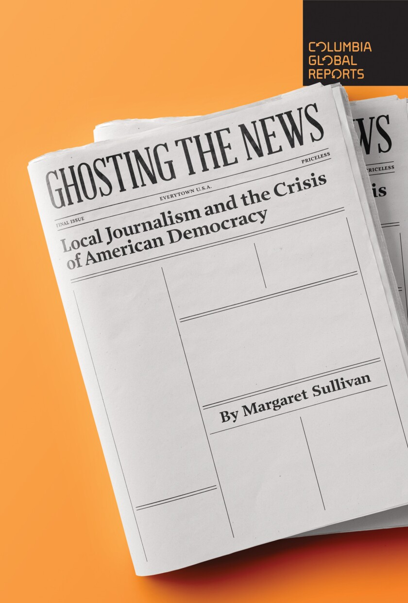 """Book cover of """"Ghosting the News: Local Journalism and the Crisis of American Democracy"""" by Margaret Sullivan."""