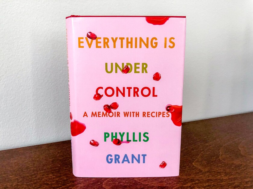 """Everything Is Under Control: A Memoir With Recipes"" by Phyllis Grant."