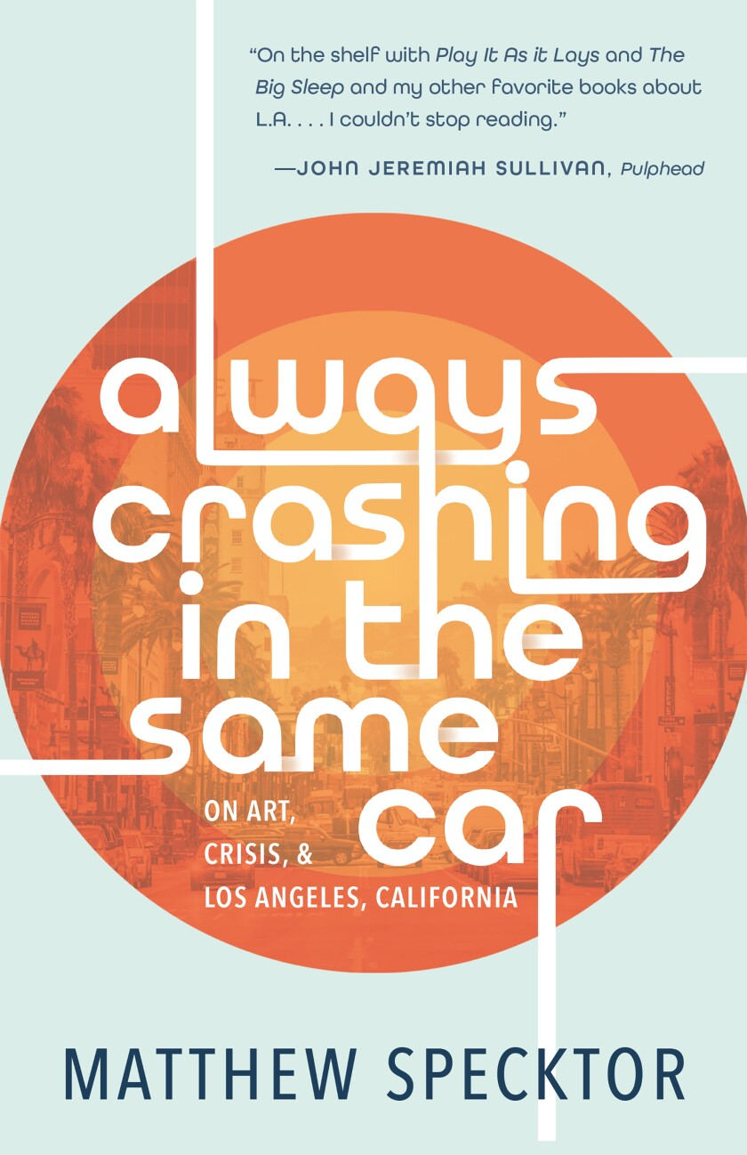 """""""Always Crashing in the Same Car: On Art, Crisis, and Los Angeles, California,"""" by Matthew Specktor."""